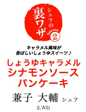 兼子大輔シェフのキャラメル風味が香ばしいしょうゆスイーツ♪ しょうゆキャラメル シナモンソース パンケーキ