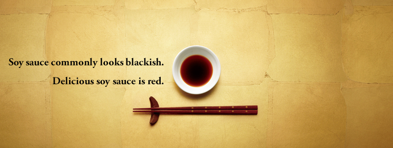 Soy sauce commonly looks blackish. Delicious soy sauce is red.