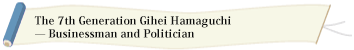 The 7th Generation Gihei Hamaguchi — Businessman and Politician