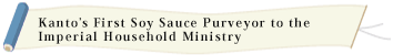 Kanto's First Soy Sauce Purveyor to the Imperial Household Ministry