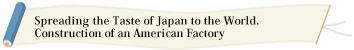 Spreading the Taste of Japan to the World. Construction of an American Factory